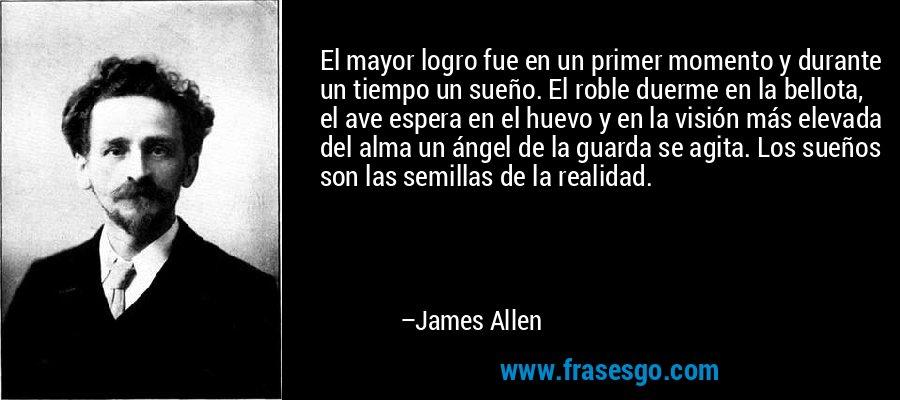 El mayor logro fue en un primer momento y durante un tiempo un sueño. El roble duerme en la bellota, el ave espera en el huevo y en la visión más elevada del alma un ángel de la guarda se agita. Los sueños son las semillas de la realidad. – James Allen