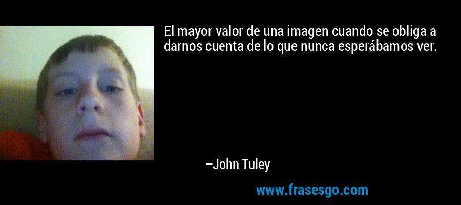 El mayor valor de una imagen cuando se obliga a darnos cuenta de lo que nunca esperábamos ver. – John Tuley
