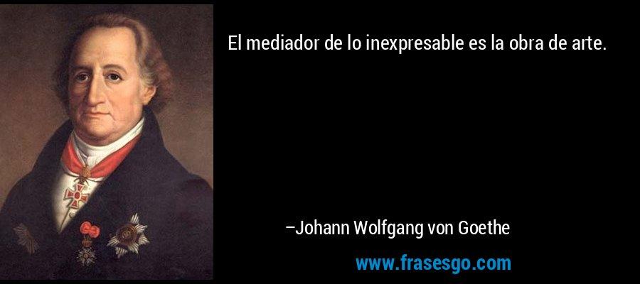 El mediador de lo inexpresable es la obra de arte. – Johann Wolfgang von Goethe