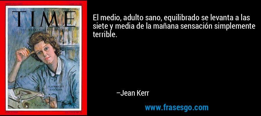 El medio, adulto sano, equilibrado se levanta a las siete y media de la mañana sensación simplemente terrible. – Jean Kerr