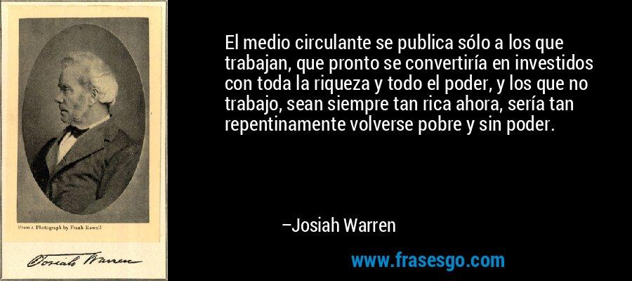 El medio circulante se publica sólo a los que trabajan, que pronto se convertiría en investidos con toda la riqueza y todo el poder, y los que no trabajo, sean siempre tan rica ahora, sería tan repentinamente volverse pobre y sin poder. – Josiah Warren