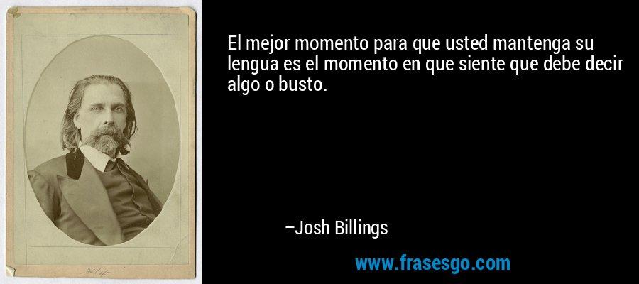 El mejor momento para que usted mantenga su lengua es el momento en que siente que debe decir algo o busto. – Josh Billings