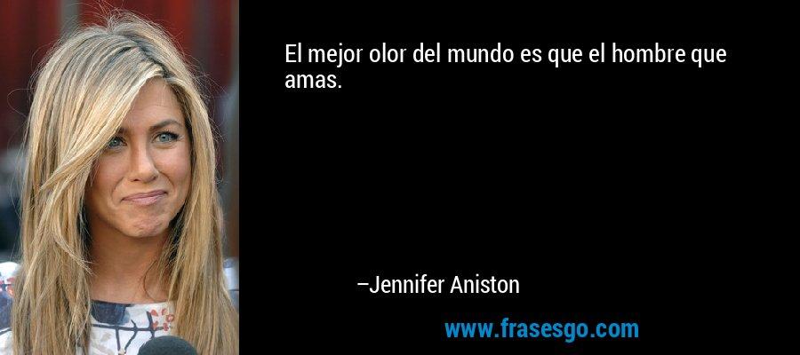 El mejor olor del mundo es que el hombre que amas. – Jennifer Aniston