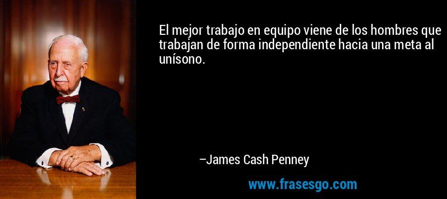 El mejor trabajo en equipo viene de los hombres que trabajan de forma independiente hacia una meta al unísono. – James Cash Penney