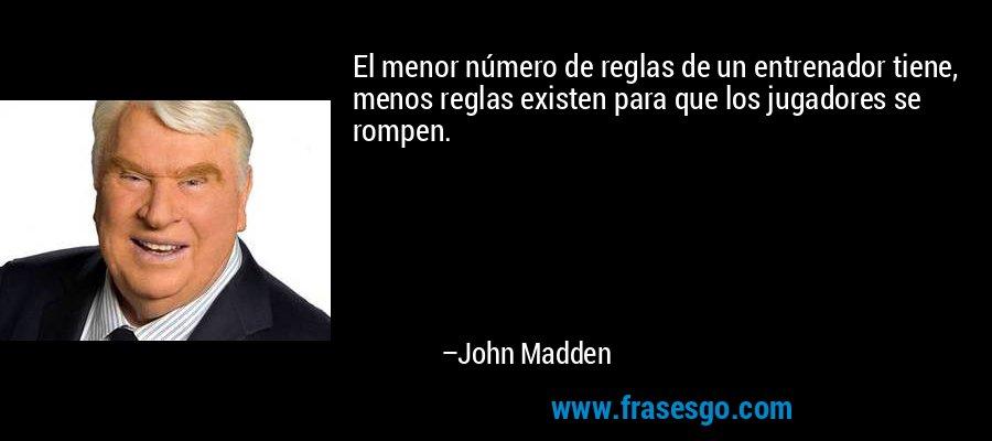 El menor número de reglas de un entrenador tiene, menos reglas existen para que los jugadores se rompen. – John Madden