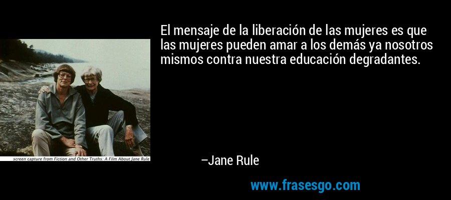 El mensaje de la liberación de las mujeres es que las mujeres pueden amar a los demás ya nosotros mismos contra nuestra educación degradantes. – Jane Rule