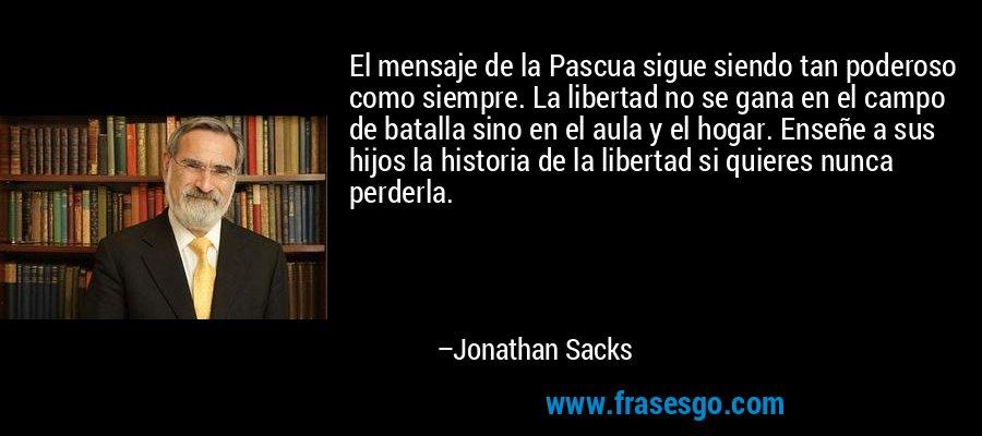 El mensaje de la Pascua sigue siendo tan poderoso como siempre. La libertad no se gana en el campo de batalla sino en el aula y el hogar. Enseñe a sus hijos la historia de la libertad si quieres nunca perderla. – Jonathan Sacks