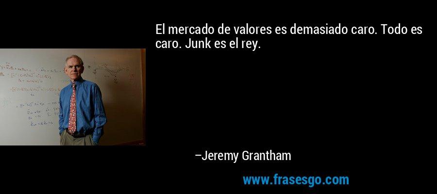 El mercado de valores es demasiado caro. Todo es caro. Junk es el rey. – Jeremy Grantham