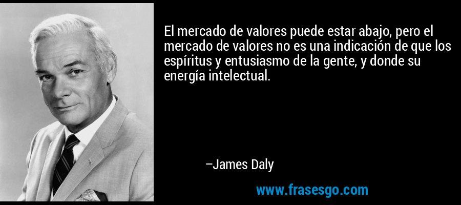 El mercado de valores puede estar abajo, pero el mercado de valores no es una indicación de que los espíritus y entusiasmo de la gente, y donde su energía intelectual. – James Daly
