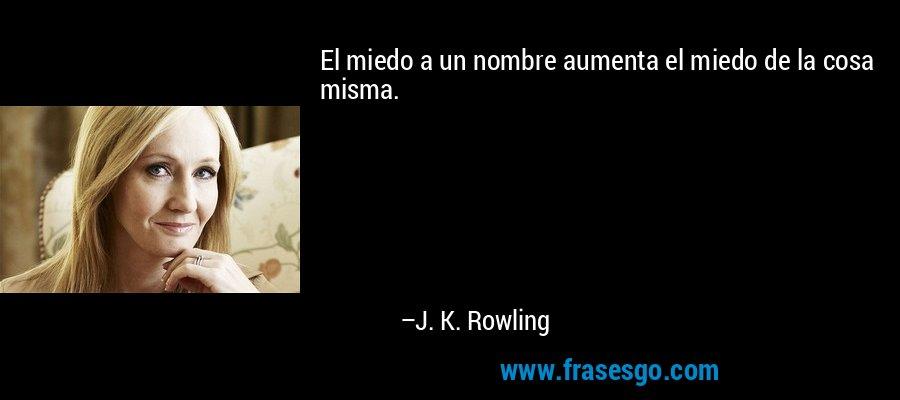 El miedo a un nombre aumenta el miedo de la cosa misma. – J. K. Rowling