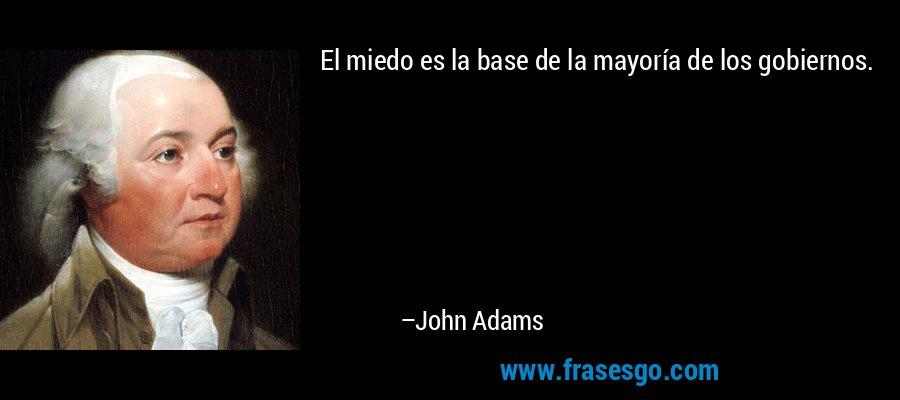 El miedo es la base de la mayoría de los gobiernos. – John Adams