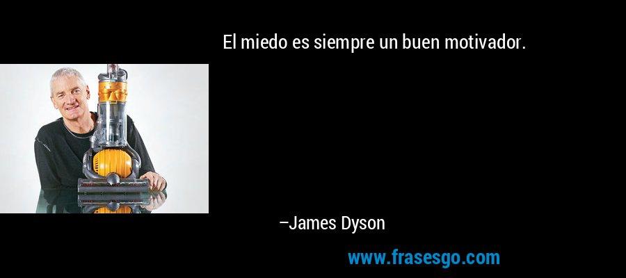 El miedo es siempre un buen motivador. – James Dyson