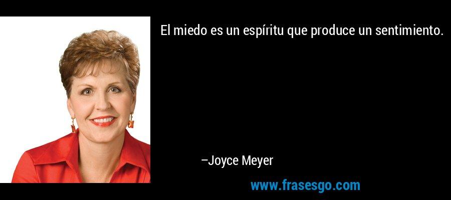 El miedo es un espíritu que produce un sentimiento. – Joyce Meyer