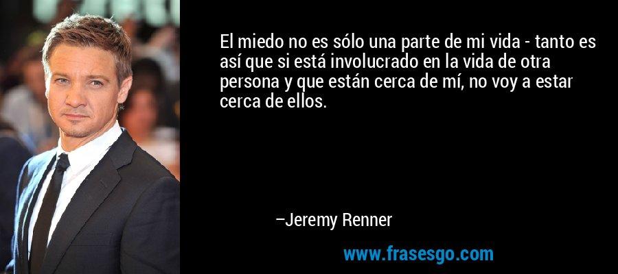 El miedo no es sólo una parte de mi vida - tanto es así que si está involucrado en la vida de otra persona y que están cerca de mí, no voy a estar cerca de ellos. – Jeremy Renner