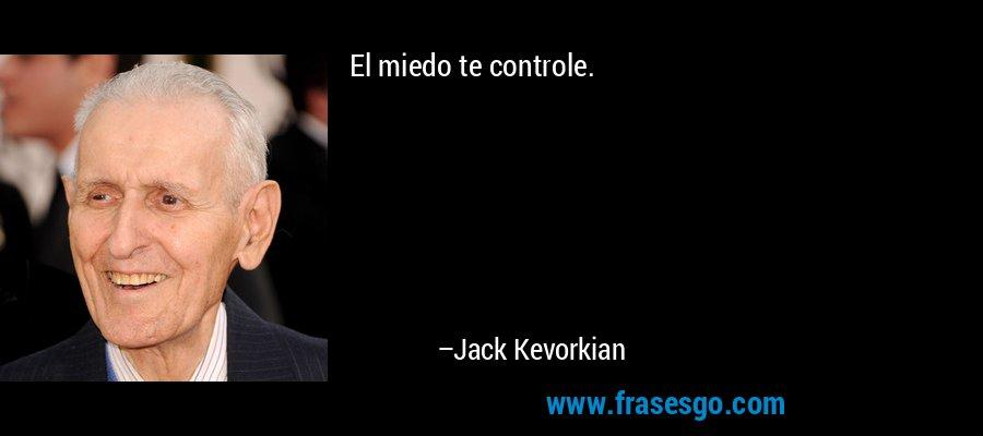 El miedo te controle. – Jack Kevorkian