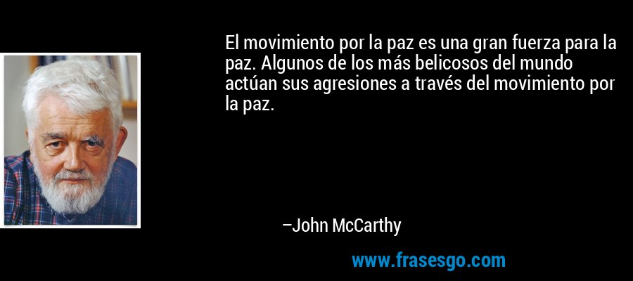 El movimiento por la paz es una gran fuerza para la paz. Algunos de los más belicosos del mundo actúan sus agresiones a través del movimiento por la paz. – John McCarthy
