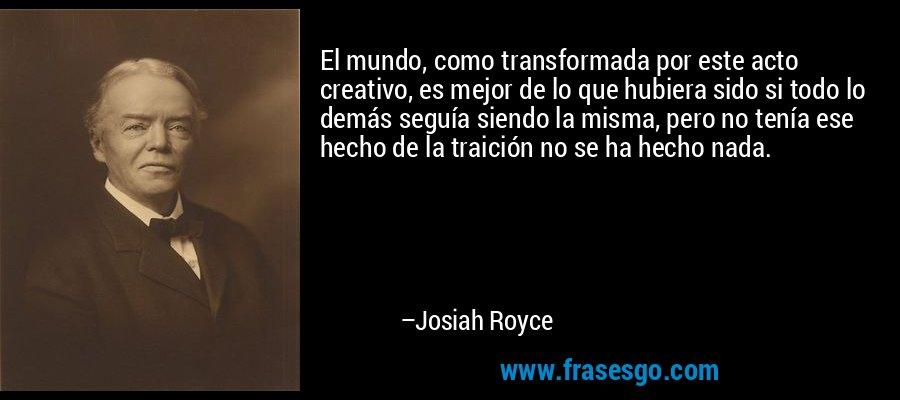 El mundo, como transformada por este acto creativo, es mejor de lo que hubiera sido si todo lo demás seguía siendo la misma, pero no tenía ese hecho de la traición no se ha hecho nada. – Josiah Royce