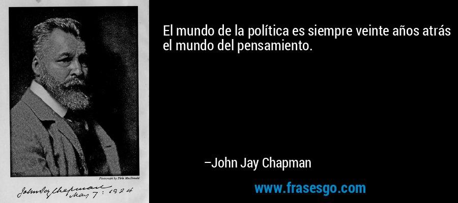 El mundo de la política es siempre veinte años atrás el mundo del pensamiento. – John Jay Chapman