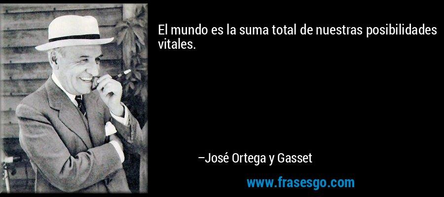 El mundo es la suma total de nuestras posibilidades vitales. – José Ortega y Gasset