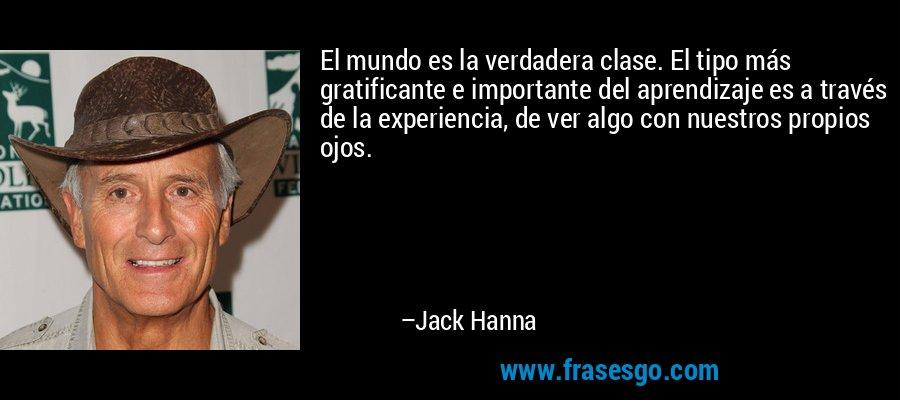 El mundo es la verdadera clase. El tipo más gratificante e importante del aprendizaje es a través de la experiencia, de ver algo con nuestros propios ojos. – Jack Hanna