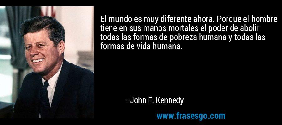 El mundo es muy diferente ahora. Porque el hombre tiene en sus manos mortales el poder de abolir todas las formas de pobreza humana y todas las formas de vida humana. – John F. Kennedy