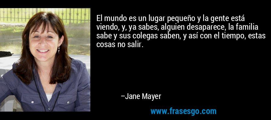 El mundo es un lugar pequeño y la gente está viendo, y, ya sabes, alguien desaparece, la familia sabe y sus colegas saben, y así con el tiempo, estas cosas no salir. – Jane Mayer