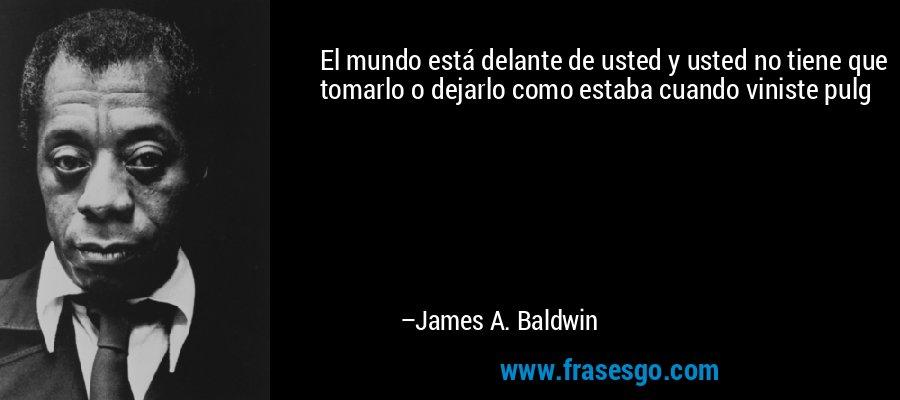 El mundo está delante de usted y usted no tiene que tomarlo o dejarlo como estaba cuando viniste pulg – James A. Baldwin