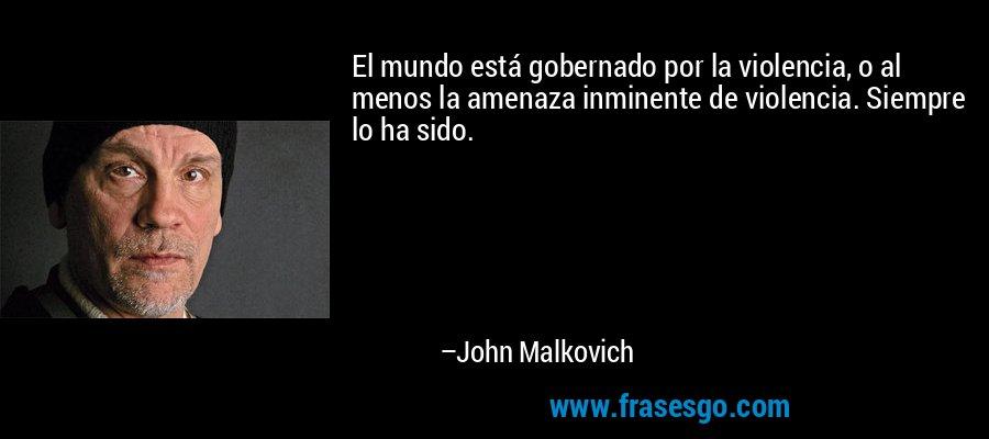 El mundo está gobernado por la violencia, o al menos la amenaza inminente de violencia. Siempre lo ha sido. – John Malkovich