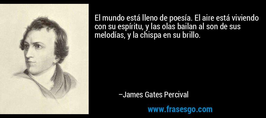 El mundo está lleno de poesía. El aire está viviendo con su espíritu, y las olas bailan al son de sus melodías, y la chispa en su brillo. – James Gates Percival