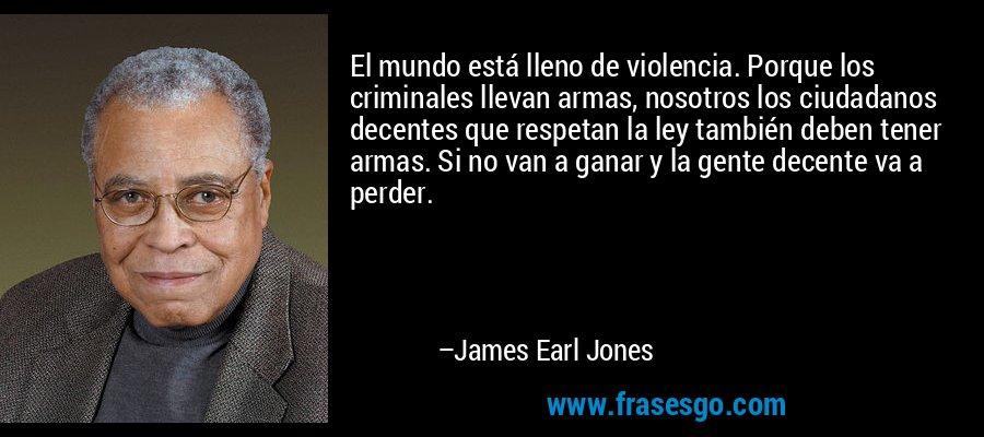 El mundo está lleno de violencia. Porque los criminales llevan armas, nosotros los ciudadanos decentes que respetan la ley también deben tener armas. Si no van a ganar y la gente decente va a perder. – James Earl Jones