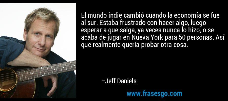 El mundo indie cambió cuando la economía se fue al sur. Estaba frustrado con hacer algo, luego esperar a que salga, ya veces nunca lo hizo, o se acaba de jugar en Nueva York para 50 personas. Así que realmente quería probar otra cosa. – Jeff Daniels