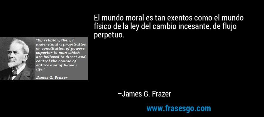 El mundo moral es tan exentos como el mundo físico de la ley del cambio incesante, de flujo perpetuo. – James G. Frazer