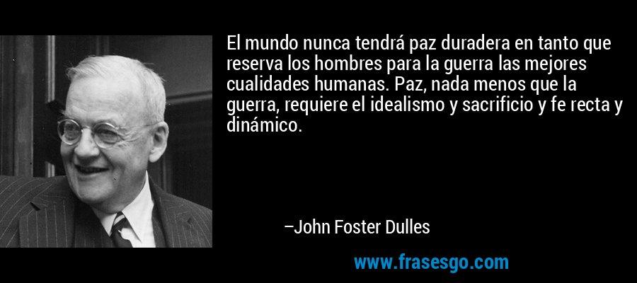 El mundo nunca tendrá paz duradera en tanto que reserva los hombres para la guerra las mejores cualidades humanas. Paz, nada menos que la guerra, requiere el idealismo y sacrificio y fe recta y dinámico. – John Foster Dulles