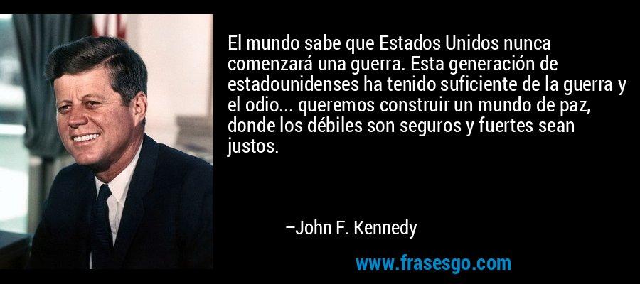 El mundo sabe que Estados Unidos nunca comenzará una guerra. Esta generación de estadounidenses ha tenido suficiente de la guerra y el odio... queremos construir un mundo de paz, donde los débiles son seguros y fuertes sean justos. – John F. Kennedy