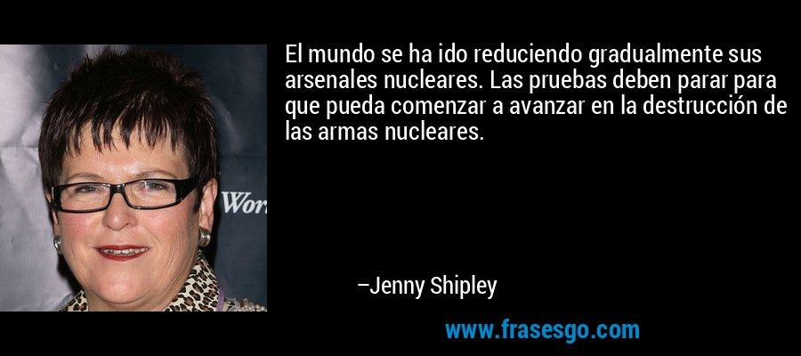 El mundo se ha ido reduciendo gradualmente sus arsenales nucleares. Las pruebas deben parar para que pueda comenzar a avanzar en la destrucción de las armas nucleares. – Jenny Shipley