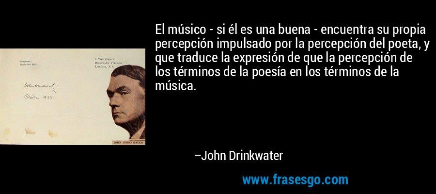 El músico - si él es una buena - encuentra su propia percepción impulsado por la percepción del poeta, y que traduce la expresión de que la percepción de los términos de la poesía en los términos de la música. – John Drinkwater