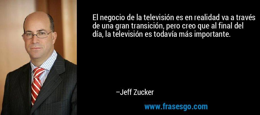 El negocio de la televisión es en realidad va a través de una gran transición, pero creo que al final del día, la televisión es todavía más importante. – Jeff Zucker