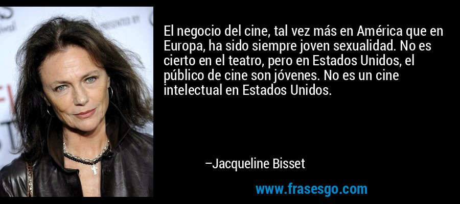 El negocio del cine, tal vez más en América que en Europa, ha sido siempre joven sexualidad. No es cierto en el teatro, pero en Estados Unidos, el público de cine son jóvenes. No es un cine intelectual en Estados Unidos. – Jacqueline Bisset