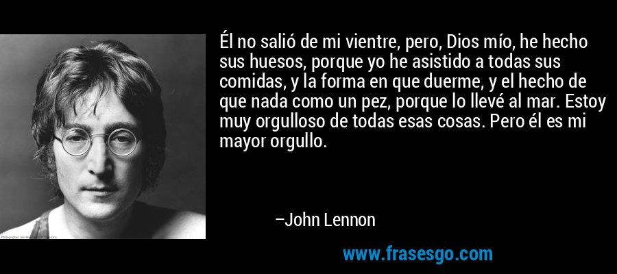 Él no salió de mi vientre, pero, Dios mío, he hecho sus huesos, porque yo he asistido a todas sus comidas, y la forma en que duerme, y el hecho de que nada como un pez, porque lo llevé al mar. Estoy muy orgulloso de todas esas cosas. Pero él es mi mayor orgullo. – John Lennon