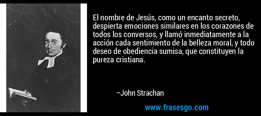 El nombre de Jesús, como un encanto secreto, despierta emociones similares en los corazones de todos los conversos, y llamó inmediatamente a la acción cada sentimiento de la belleza moral, y todo deseo de obediencia sumisa, que constituyen la pureza cristiana. – John Strachan
