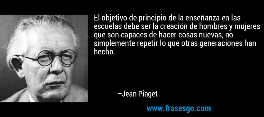 El objetivo de principio de la enseñanza en las escuelas debe ser la creación de hombres y mujeres que son capaces de hacer cosas nuevas, no simplemente repetir lo que otras generaciones han hecho. – Jean Piaget