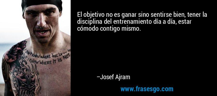 El objetivo no es ganar sino sentirse bien, tener la disciplina del entrenamiento día a día, estar cómodo contigo mismo.  – Josef Ajram