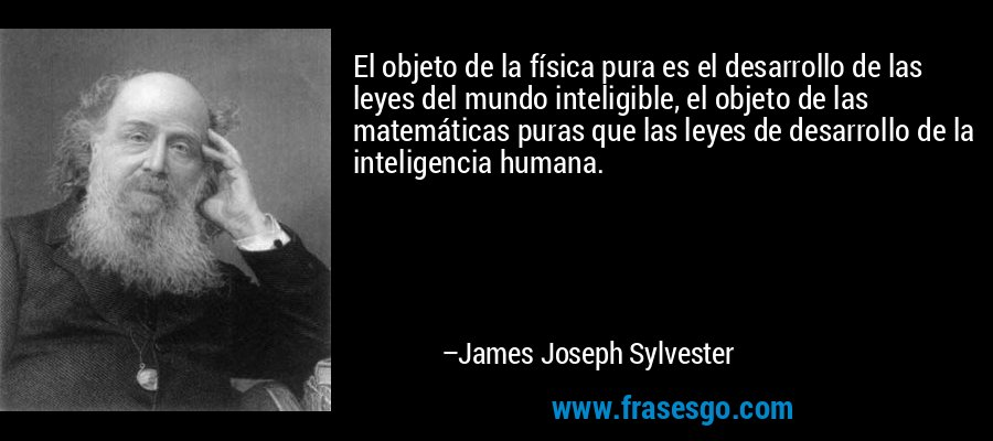 El objeto de la física pura es el desarrollo de las leyes del mundo inteligible, el objeto de las matemáticas puras que las leyes de desarrollo de la inteligencia humana. – James Joseph Sylvester