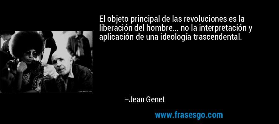 El objeto principal de las revoluciones es la liberación del hombre... no la interpretación y aplicación de una ideología trascendental. – Jean Genet
