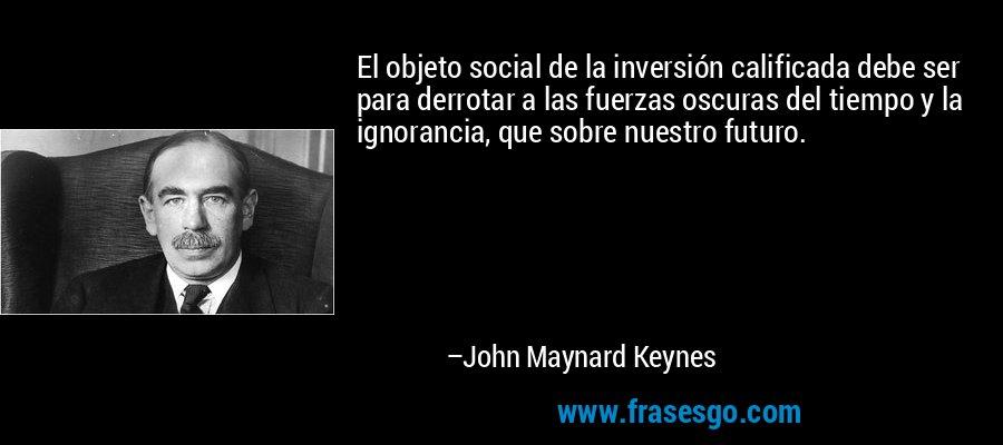 El objeto social de la inversión calificada debe ser para derrotar a las fuerzas oscuras del tiempo y la ignorancia, que sobre nuestro futuro. – John Maynard Keynes
