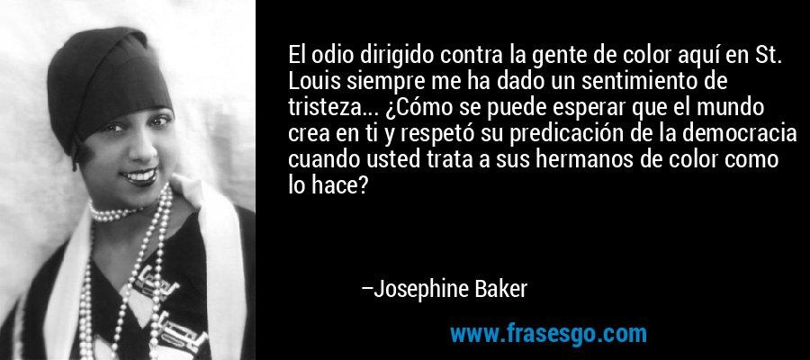 El odio dirigido contra la gente de color aquí en St. Louis siempre me ha dado un sentimiento de tristeza... ¿Cómo se puede esperar que el mundo crea en ti y respetó su predicación de la democracia cuando usted trata a sus hermanos de color como lo hace? – Josephine Baker