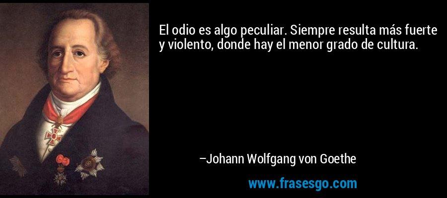 El odio es algo peculiar. Siempre resulta más fuerte y violento, donde hay el menor grado de cultura. – Johann Wolfgang von Goethe
