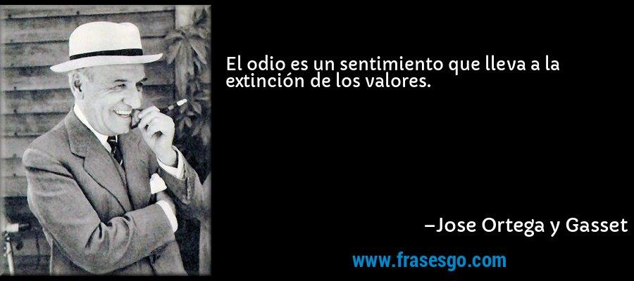 El odio es un sentimiento que lleva a la extinción de los valores. – Jose Ortega y Gasset