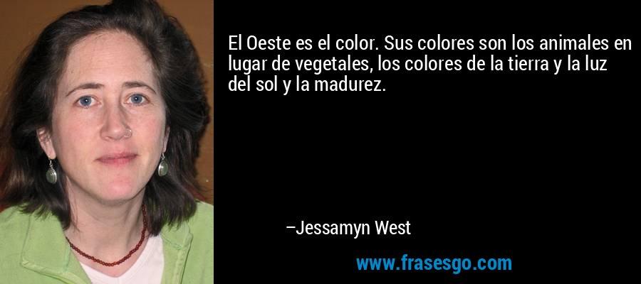 El Oeste es el color. Sus colores son los animales en lugar de vegetales, los colores de la tierra y la luz del sol y la madurez. – Jessamyn West
