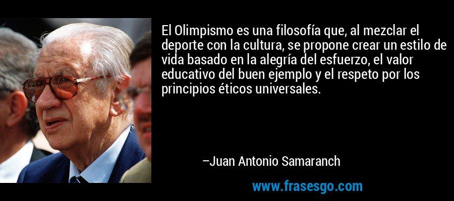 El Olimpismo es una filosofía que, al mezclar el deporte con la cultura, se propone crear un estilo de vida basado en la alegría del esfuerzo, el valor educativo del buen ejemplo y el respeto por los principios éticos universales. – Juan Antonio Samaranch
